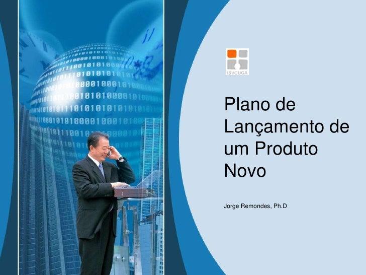 Plano de Lançamento de um Produto Novo<br />Jorge Remondes, Ph.D<br />