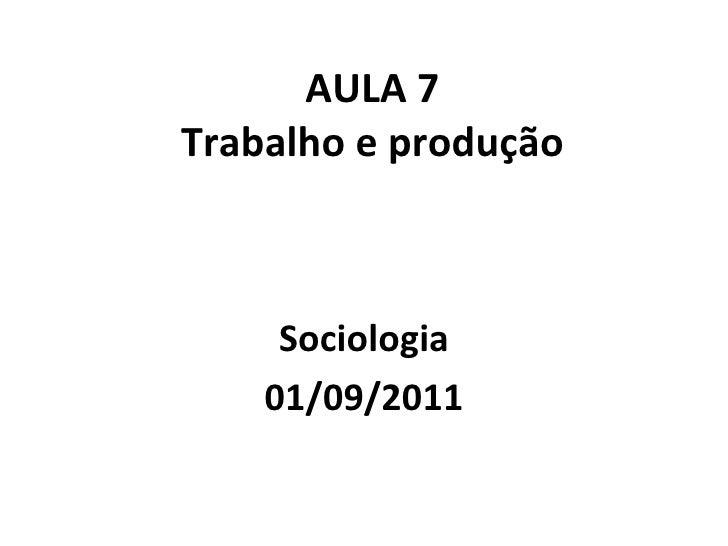 AULA 7 Trabalho e produção Sociologia 01/09/2011