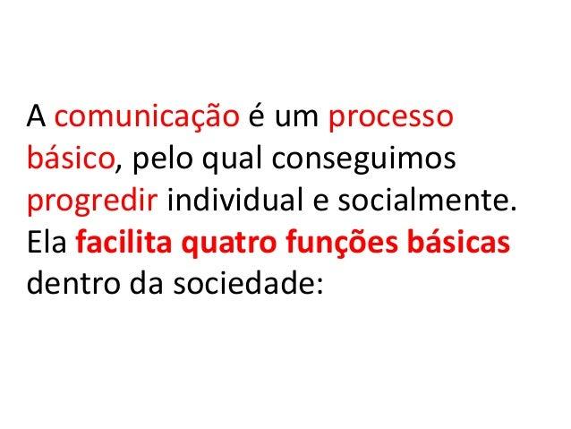 A comunicação é um processobásico, pelo qual conseguimosprogredir individual e socialmente.Ela facilita quatro funções bás...