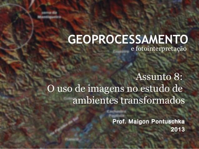 GEOPROCESSAMENTO e fotointerpretação Prof. Maigon Pontuschka 2013 Assunto 8: O uso de imagens no estudo de ambientes trans...