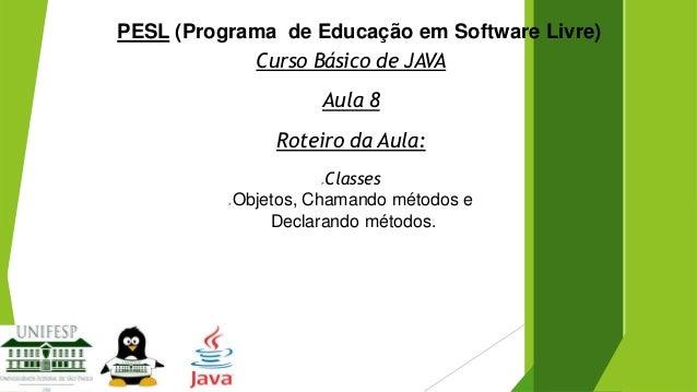 PESL (Programa de Educação em Software Livre) Curso Básico de JAVA Aula 8 Roteiro da Aula: Classes Objetos, Chamando métod...