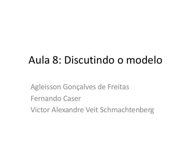 Aula 8: Discutindo o modelo Agleisson Gonçalves de Freitas Fernando Caser Victor Alexandre Veit Schmachtenberg