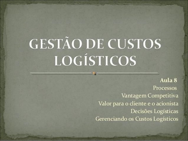 Aula 8 Processos Vantagem Competitiva Valor para o cliente e o acionista Decisões Logísticas Gerenciando os Custos Logísti...