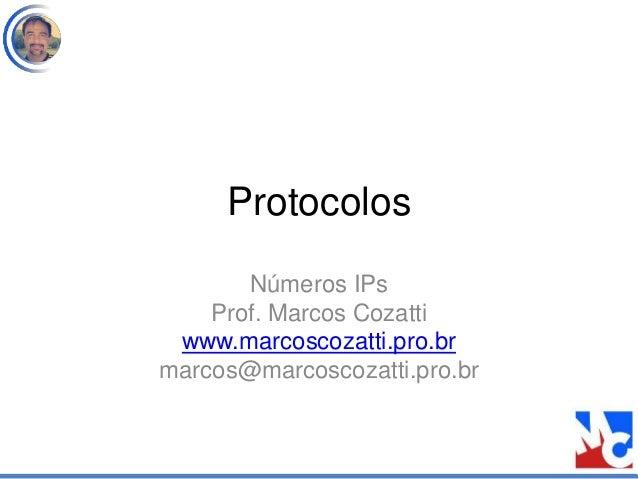 Protocolos Números IPs Prof. Marcos Cozatti www.marcoscozatti.pro.br marcos@marcoscozatti.pro.br