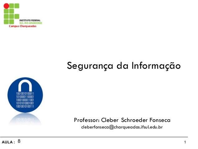 1AULA : Campus Charqueadas Segurança da Informação Professor: Cleber Schroeder Fonseca cleberfonseca@charqueadas.ifsul.e...