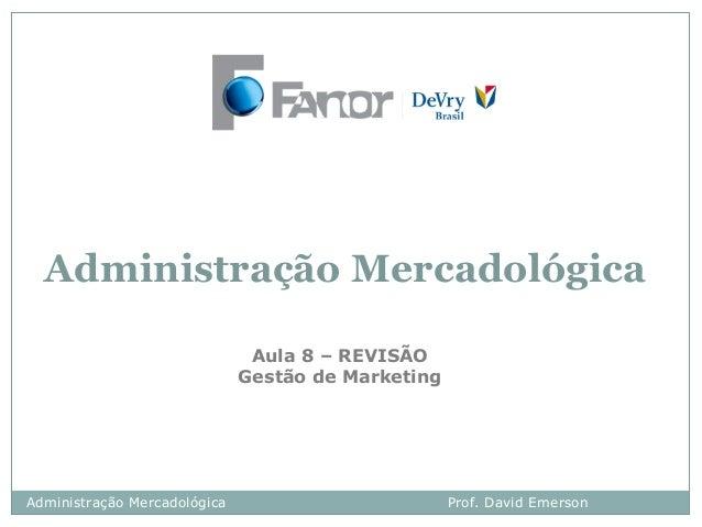 Administração Mercadológica Aula 8 – REVISÃO Gestão de Marketing Administração Mercadológica Prof. David Emerson