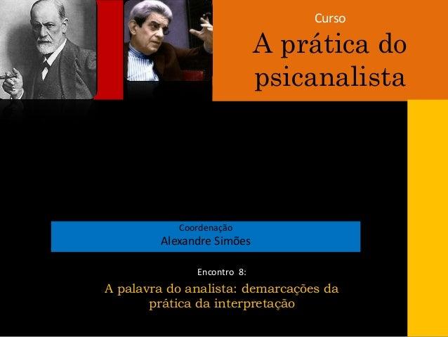 Curso A prática do psicanalista Coordenação Alexandre Simões Encontro 8: A palavra do analista: demarcações da prática da ...