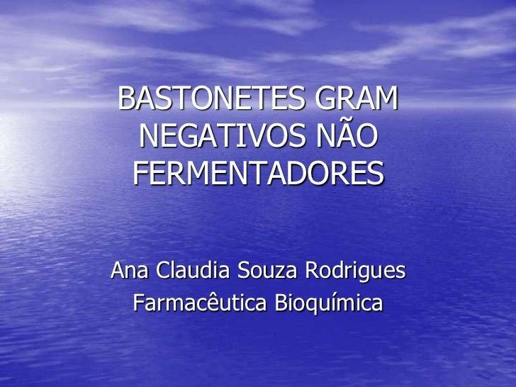 BASTONETES GRAM NEGATIVOS NÃO FERMENTADORES<br />Ana Claudia Souza Rodrigues<br />Farmacêutica Bioquímica<br />