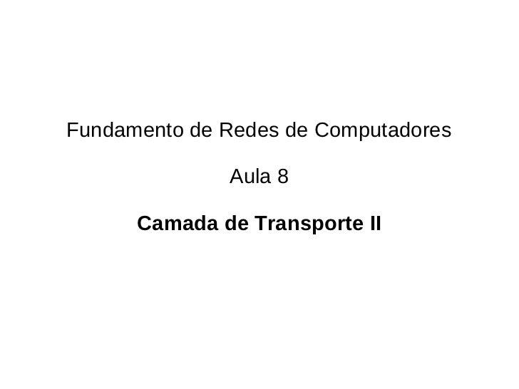 Fundamento de Redes de Computadores              Aula 8      Camada de Transporte II