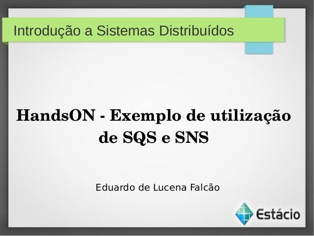 Introdução a Sistemas DistribuídosHandsONExemplodeutilizaçãodeSQSeSNSEduardo de Lucena Falcão