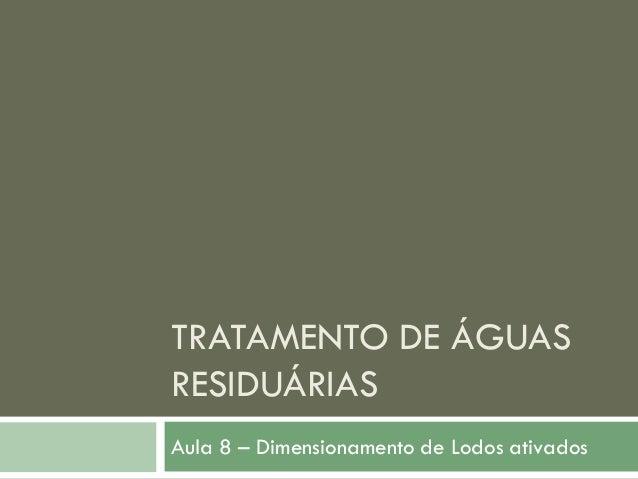 TRATAMENTO DE ÁGUAS RESIDUÁRIAS Aula 8 – Dimensionamento de Lodos ativados