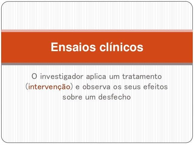 Ensaios clínicos O investigador aplica um tratamento (intervenção) e observa os seus efeitos sobre um desfecho