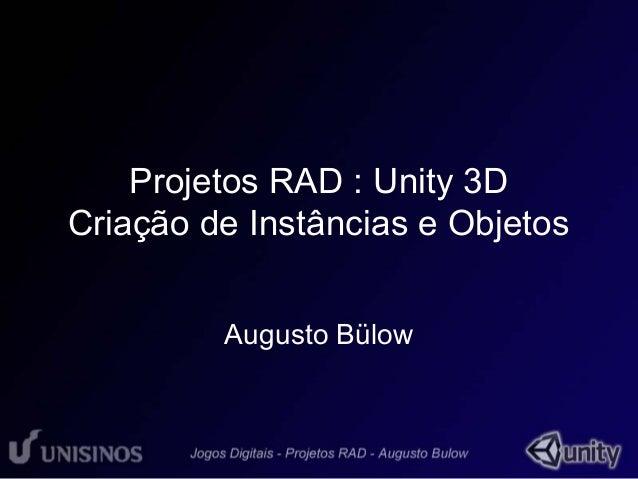 Projetos RAD : Unity 3D  Criação de Instâncias e Objetos  Augusto Bülow