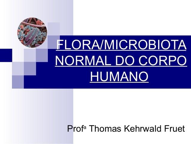 Profa Thomas Kehrwald Fruet FLORA/MICROBIOTA NORMAL DO CORPO HUMANO
