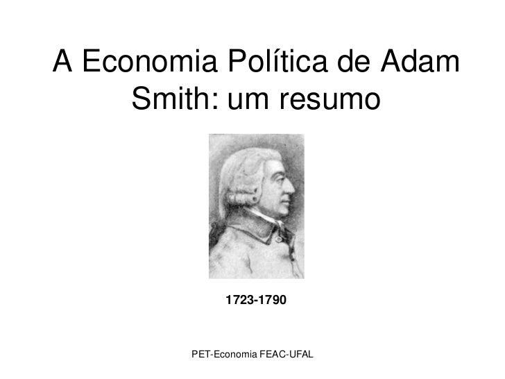 A Economia Política de Adam     Smith: um resumo               1723-1790         PET-Economia FEAC-UFAL