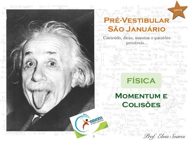 1 Pré-Vestibular São Januário Conteúdo, dicas, macetes e questões prováveis... FÍSICA Prof. Elvis Soares Momentum e Colisõ...