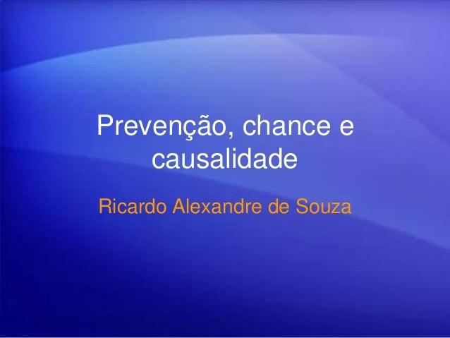 Prevenção, chance e causalidade Ricardo Alexandre de Souza
