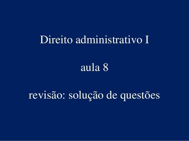 Direito administrativo I aula 8 revisão: solução de questões