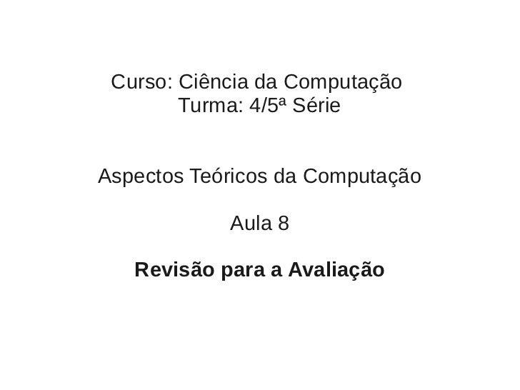 Curso: Ciência da Computação        Turma: 4/5ª SérieAspectos Teóricos da Computação            Aula 8   Revisão para a Av...