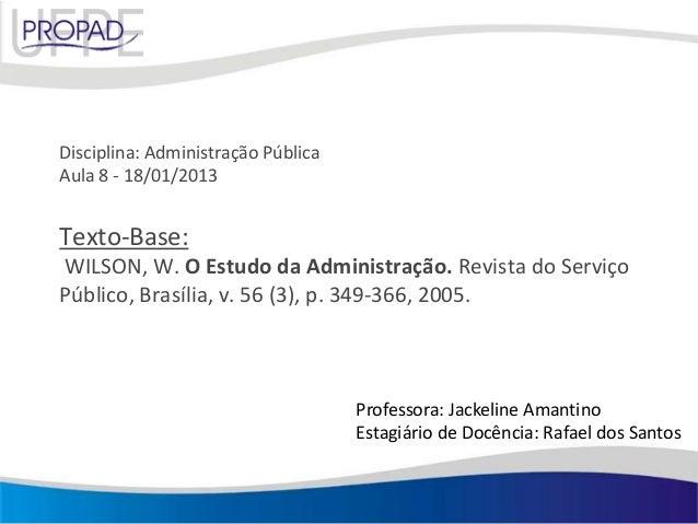 Disciplina: Administração PúblicaAula 8 - 18/01/2013Texto-Base:WILSON, W. O Estudo da Administração. Revista do ServiçoPúb...