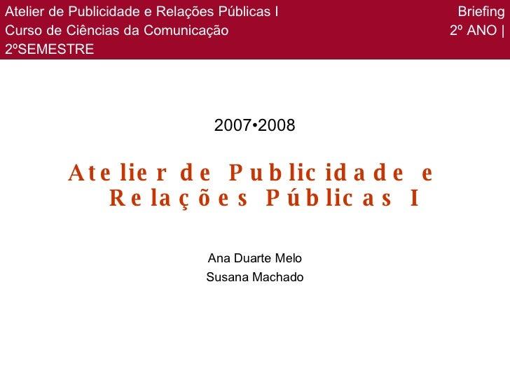 <ul><li>2007•2008 </li></ul><ul><li>Atelier de Publicidade e Relações Públicas I </li></ul><ul><li>Ana Duarte Melo </li></...