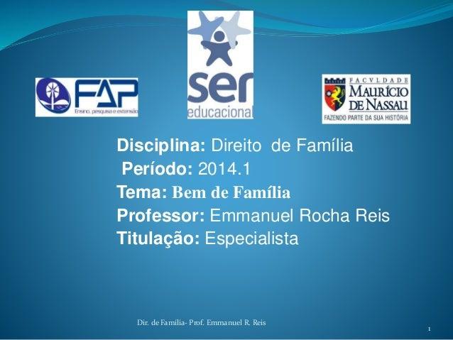 Disciplina: Direito de Família Período: 2014.1 Tema: Bem de Família Professor: Emmanuel Rocha Reis Titulação: Especialista...