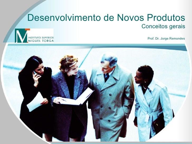 Desenvolvimento de Novos Produtos Conceitos gerais Prof. Dr. Jorge Remondes