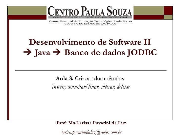 Desenvolvimento de Software II   Java    Banco de dados JODBC Aula 8:  Criação dos métodos  Inserir, consultar/listar, a...