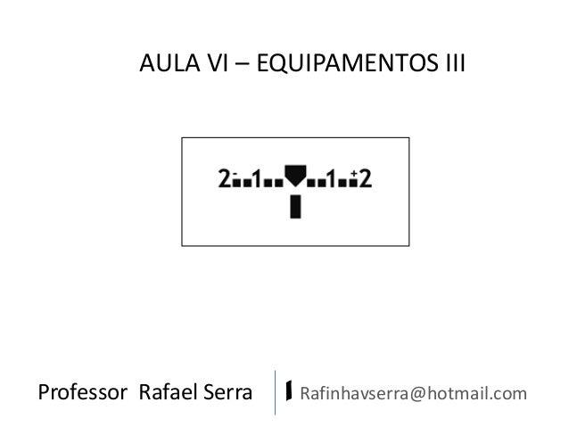 AULA VI – EQUIPAMENTOS III  Professor Rafael Serra  | Rafinhavserra@hotmail.com