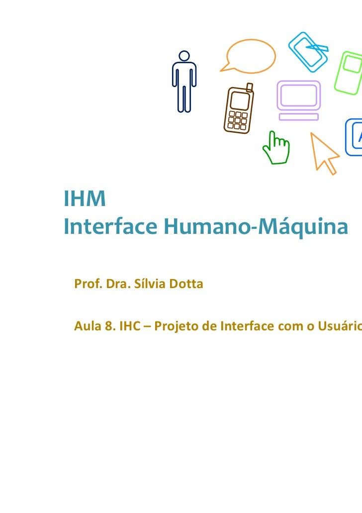 AIHMInterface Humano-MáquinaProf. Dra. Sílvia DottaAula 8. IHC – Projeto de Interface com o Usuário