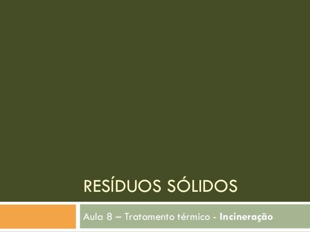 RESÍDUOS SÓLIDOS Aula 8 – Tratamento térmico - Incineração