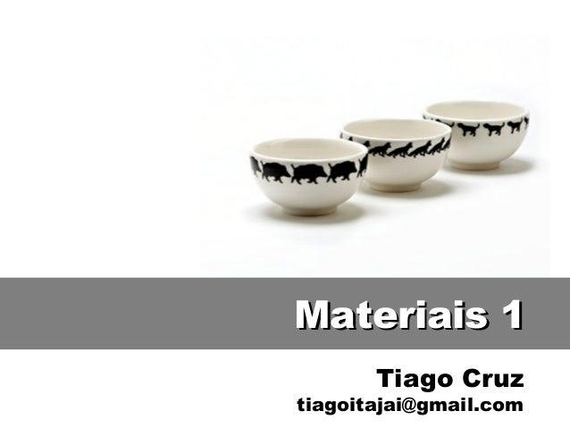 Tiago Cruz tiagoitajai@gmail.com Materiais 1Materiais 1