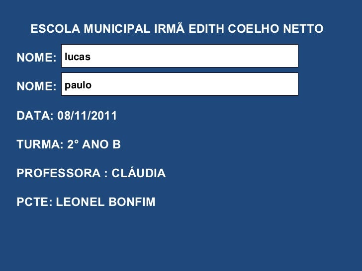 ESCOLA MUNICIPAL IRMÃ EDITH COELHO NETTO NOME: NOME: DATA: 08/11/2011 TURMA: 2° ANO B PROFESSORA : CLÁUDIA PCTE: LEONEL BO...