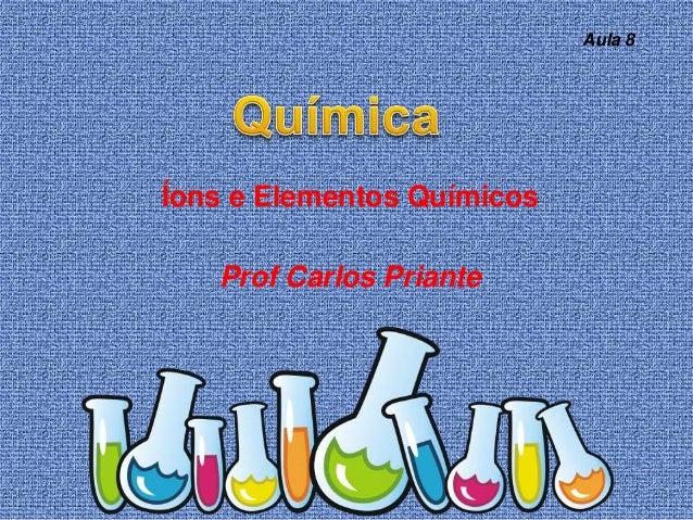 Íons e Elementos Químicos Prof Carlos Priante Aula 8