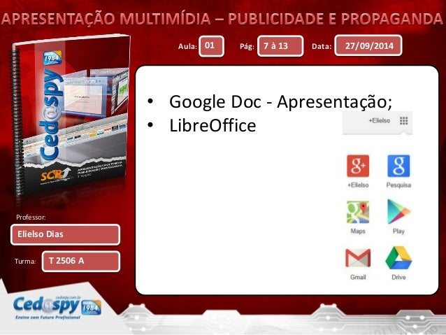Aula: Pág: Data:  Professor:  Turma:  27/09/2014  Elielso Dias  01 7 à 13  T 2506 A  • Google Doc - Apresentação;  • Libre...