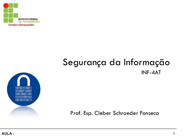 1AULA : Campus  Charqueadas   Segurança da Informação Prof. Esp. Cleber Schroeder Fonseca INF-4AT