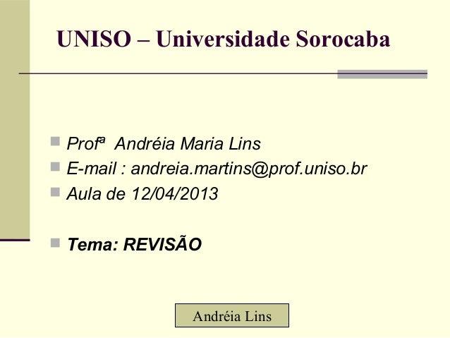 UNISO – Universidade Sorocaba Profª Andréia Maria Lins E-mail : andreia.martins@prof.uniso.br Aula de 12/04/2013 Tema:...
