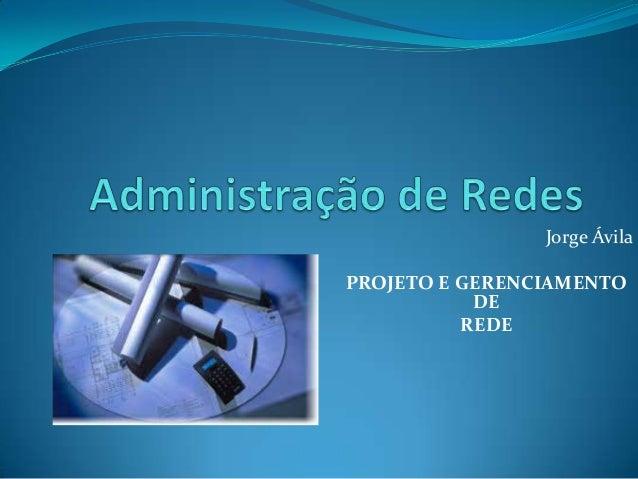 Jorge Ávila PROJETO E GERENCIAMENTO DE REDE
