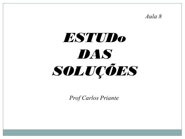 ESTUDo DAS SOLUÇÕES Aula 8 Prof Carlos Priante