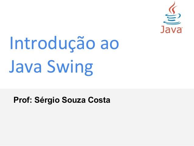 Introdução ao Java Swing Prof: Sérgio Souza Costa