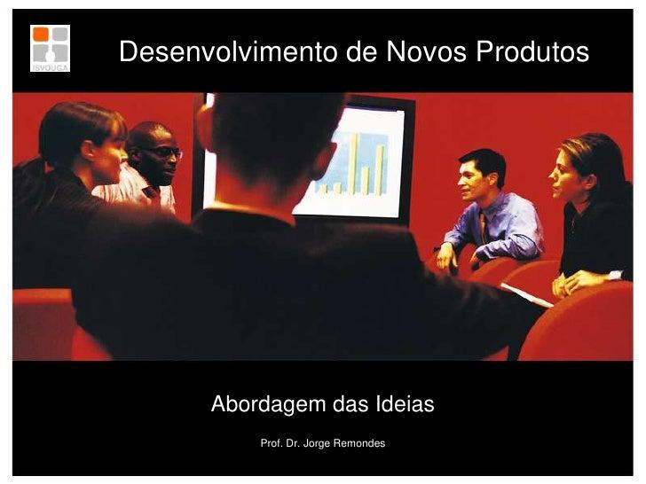 Desenvolvimento de Novos Produtos<br />Abordagem das Ideias<br />Prof. Dr. Jorge Remondes<br />