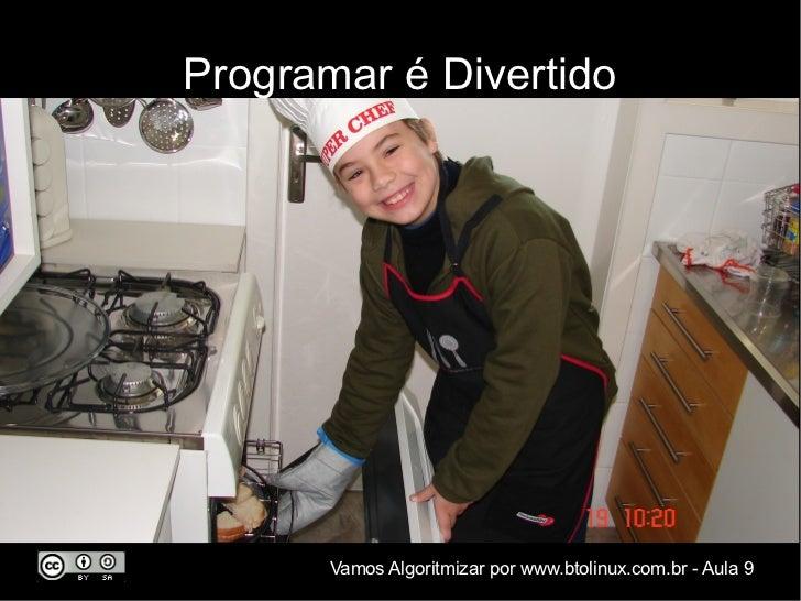 Programar é Divertido       Vamos Algoritmizar por www.btolinux.com.br - Aula 9