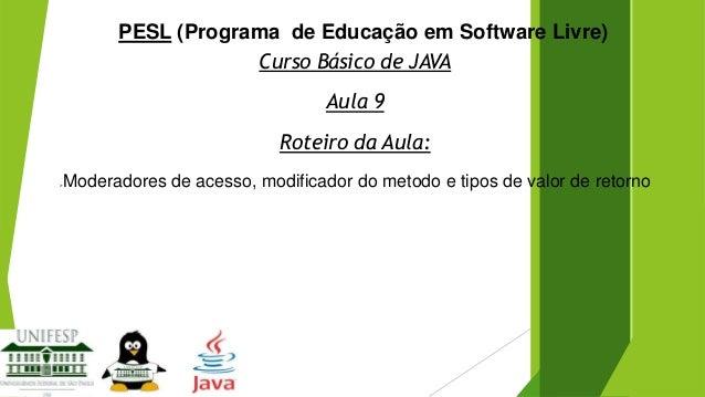 PESL (Programa de Educação em Software Livre) Curso Básico de JAVA Aula 9 Roteiro da Aula:   Moderadores de acesso, modif...