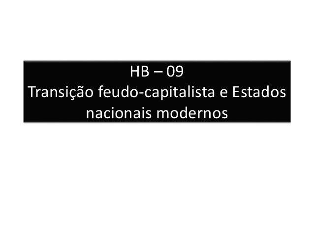 HB – 09  Transição feudo-capitalista e Estados  nacionais modernos