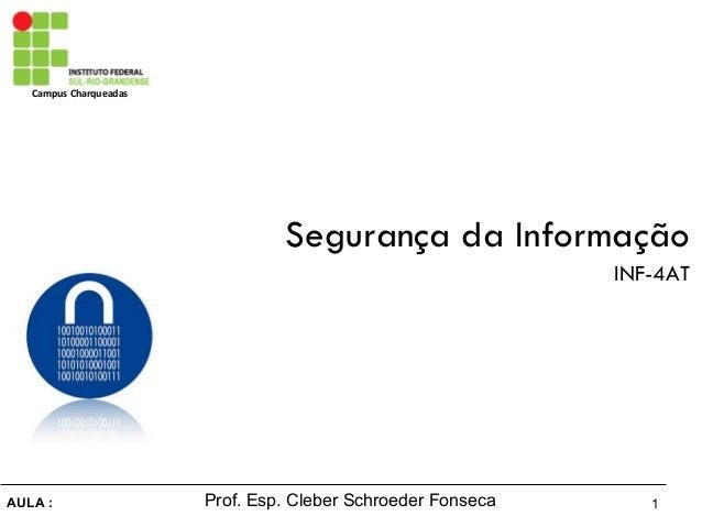 Campus Charqueadas AULA : 1Prof. Esp. Cleber Schroeder Fonseca Segurança da Informação INF-4AT