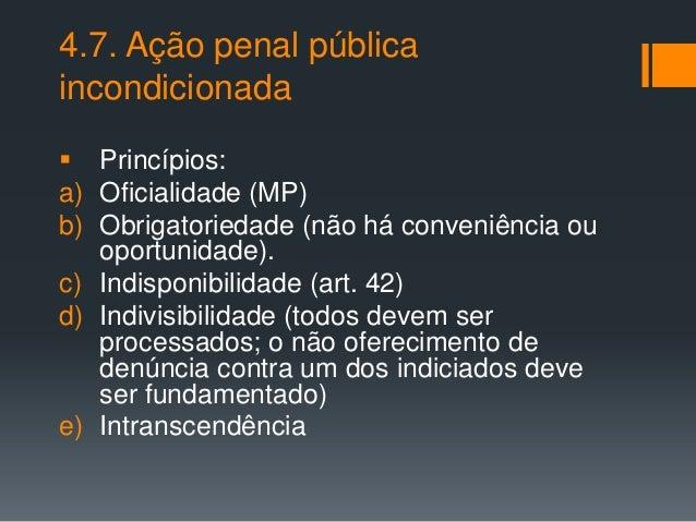 4.7. Ação penal pública incondicionada  Princípios: a) Oficialidade (MP) b) Obrigatoriedade (não há conveniência ou oport...