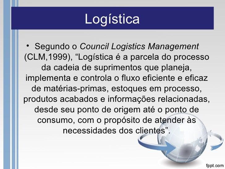 """Logística • Segundo o Council Logistics Management(CLM,1999), """"Logística é a parcela do processo     da cadeia de suprimen..."""