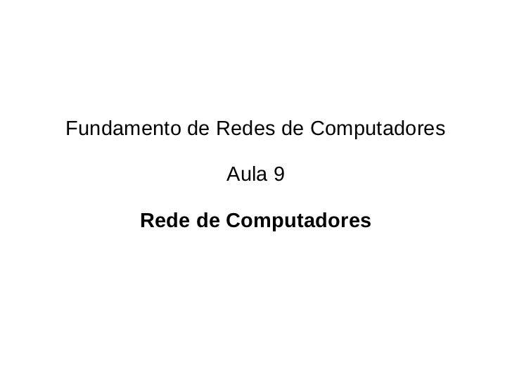 Fundamento de Redes de Computadores              Aula 9      Rede de Computadores