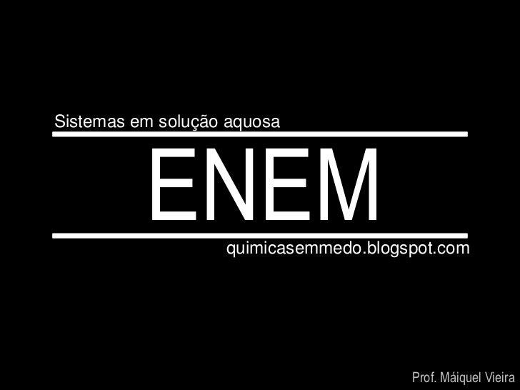 Sistemas em solução aquosa          ENEM     quimicasemmedo.blogspot.com                                       Prof. Máiqu...