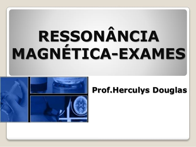 RESSONÂNCIA MAGNÉTICA-EXAMES Prof.Herculys Douglas
